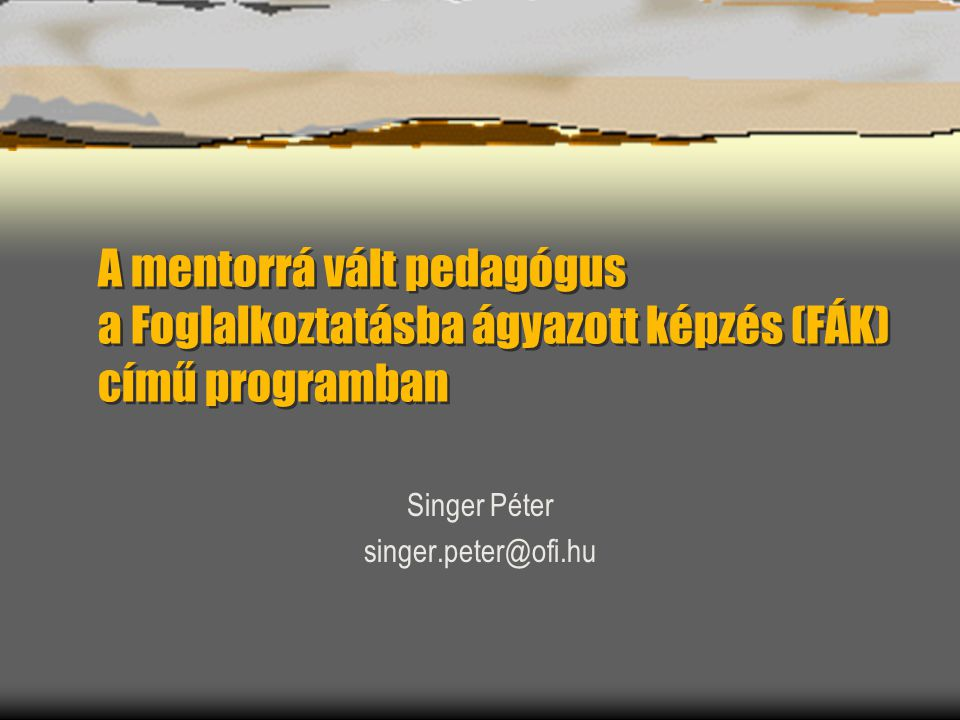 A mentorrá vált pedagógus a Foglalkoztatásba ágyazott képzés (FÁK) című programban Singer Péter singer.peter@ofi.hu