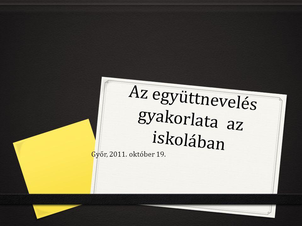 Az együttnevelés gyakorlata az iskolában Győr, 2011. október 19.