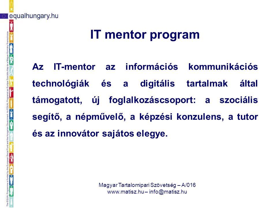 Magyar Tartalomipari Szövetség – A/016 www.matisz.hu – info@matisz.hu IT mentor program Az IT-Mentor ismeri a kisközösség és egyes tagjainak helyzetét, igényeit, problémáit, a közösségi és személyes megoldások érdekében összeköti azokat a hálózaton elérhető szolgáltatásokkal, betanítja, segíti azok önálló használatát.