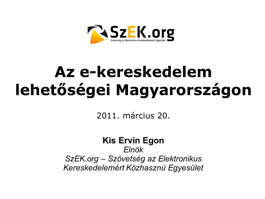 Az e-kereskedelem lehetőségei Magyarországon 2011. március 20. Kis Ervin Egon Elnök SzEK.org – Szövetség az Elektronikus Kereskedelemért Közhasznú Egy