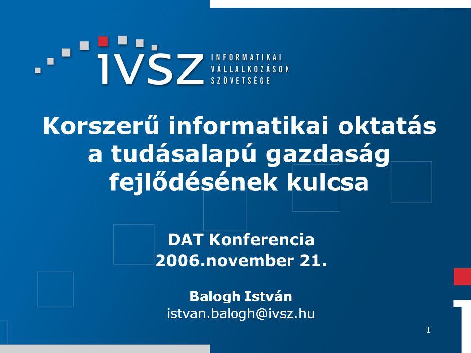 1 Korszerű informatikai oktatás a tudásalapú gazdaság fejlődésének kulcsa DAT Konferencia 2006.november 21. Balogh István istvan.balogh@ivsz.hu