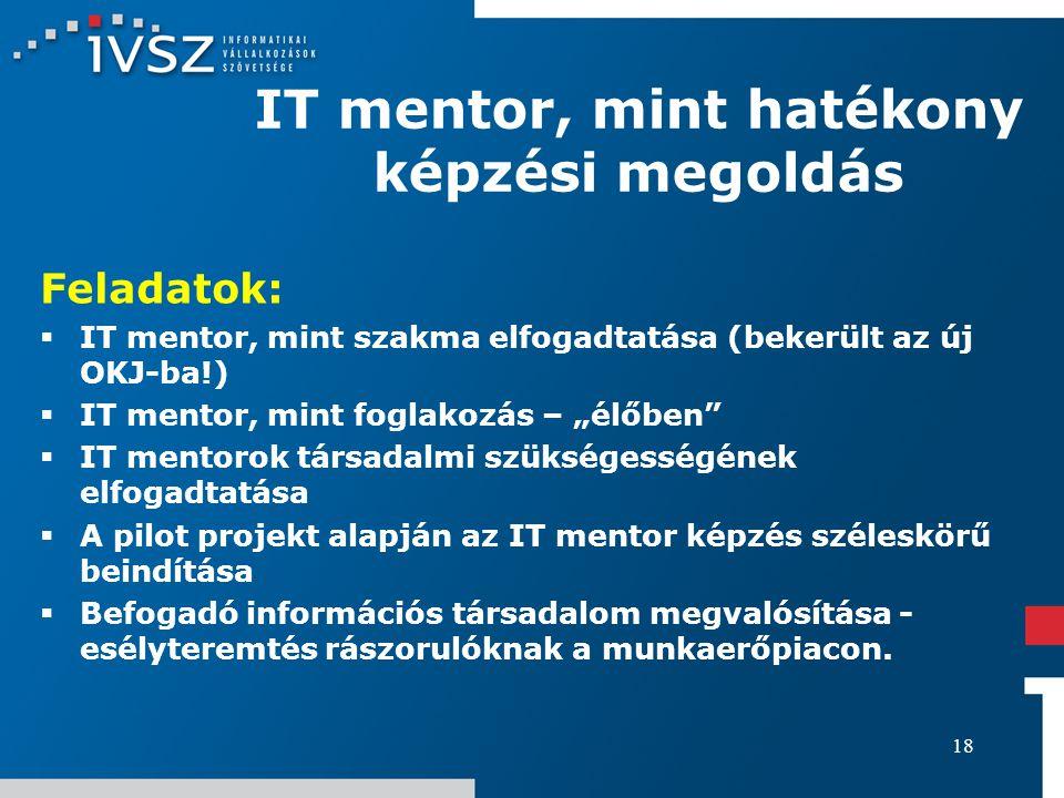 18 IT mentor, mint hatékony képzési megoldás Feladatok:  IT mentor, mint szakma elfogadtatása (bekerült az új OKJ-ba!)  IT mentor, mint foglakozás –