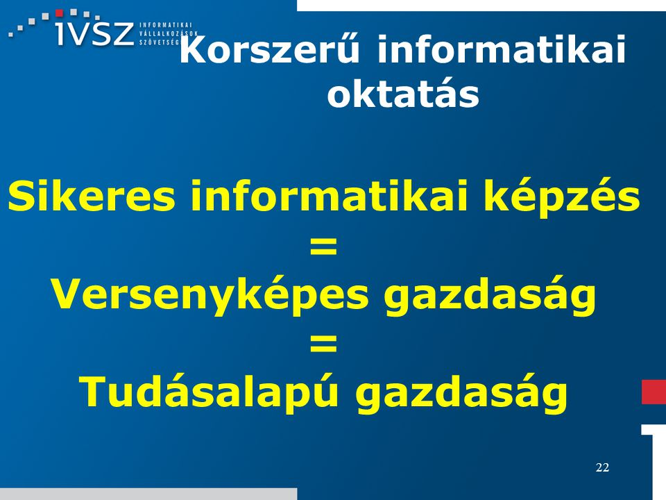 22 Korszerű informatikai oktatás Sikeres informatikai képzés = Versenyképes gazdaság = Tudásalapú gazdaság