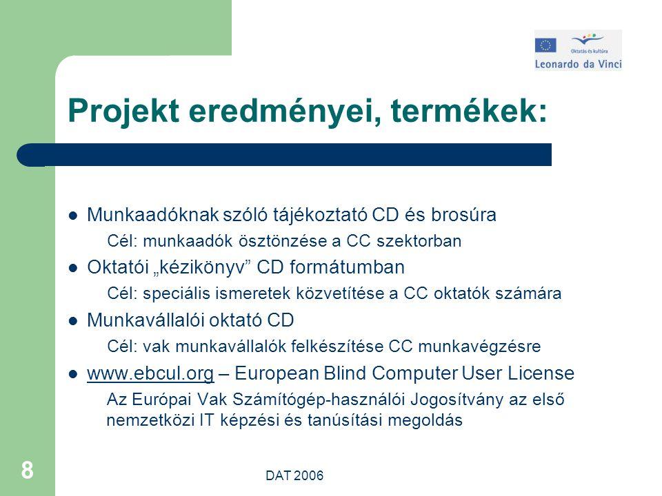 """DAT 2006 8 Projekt eredményei, termékek: Munkaadóknak szóló tájékoztató CD és brosúra Cél: munkaadók ösztönzése a CC szektorban Oktatói """"kézikönyv CD formátumban Cél: speciális ismeretek közvetítése a CC oktatók számára Munkavállalói oktató CD Cél: vak munkavállalók felkészítése CC munkavégzésre www.ebcul.org – European Blind Computer User License www.ebcul.org Az Európai Vak Számítógép-használói Jogosítvány az első nemzetközi IT képzési és tanúsítási megoldás"""