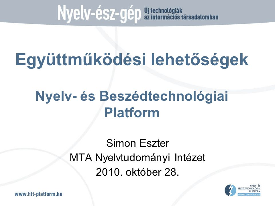 A Nyelv- és Beszédtechnológiai Platform 2008—2010 az élenjáró magyarországi kutató-fejlesztő műhelyek stratégiai szövetsége célja az innováció elősegítése a nyelv- és beszédtechnológia területén, hozzájárulás a magyar technológia fejlődéséhez 8 alapító tag + 12 újonnan csatlakozott tag Stratégiai Kutatási Terv  Megvalósítási Terv