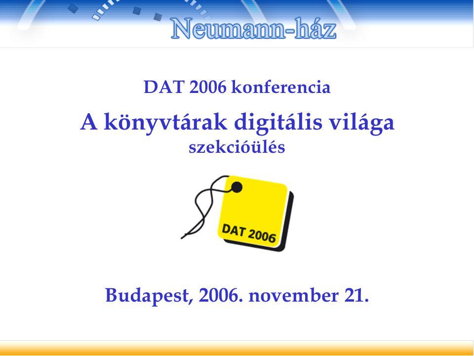 DAT 2006 konferencia A könyvtárak digitális világa szekcióülés Budapest, 2006. november 21.