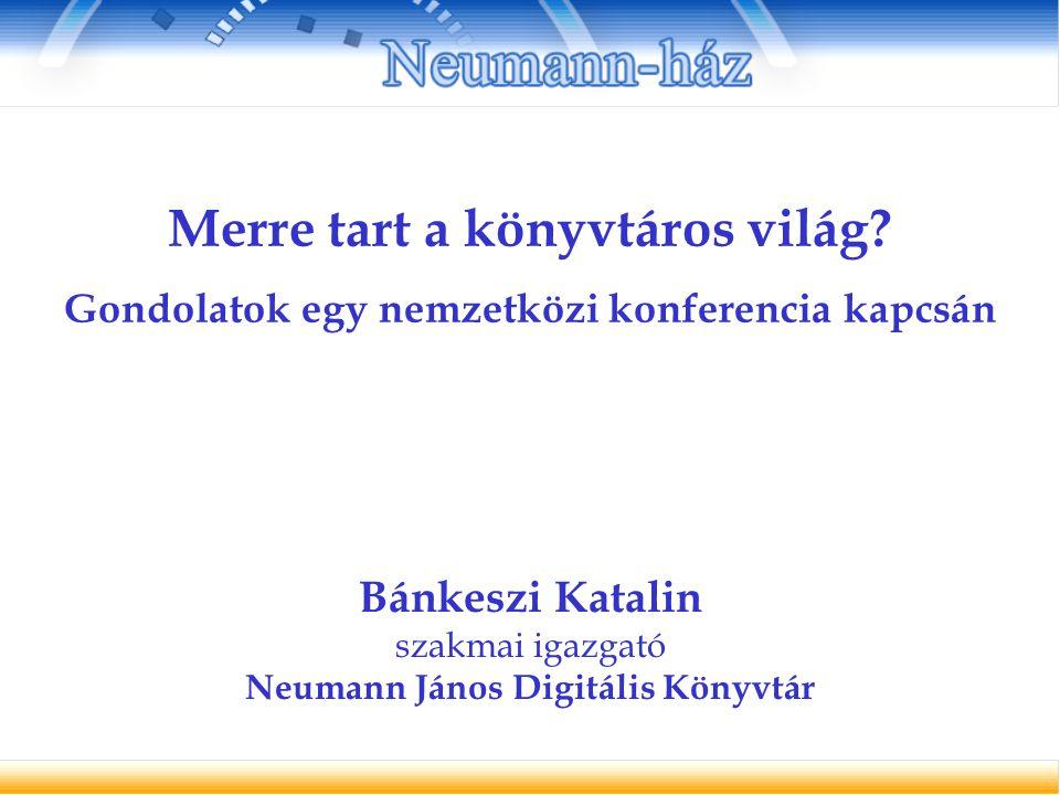 Merre tart a könyvtáros világ? Gondolatok egy nemzetközi konferencia kapcsán Bánkeszi Katalin szakmai igazgató Neumann János Digitális Könyvtár