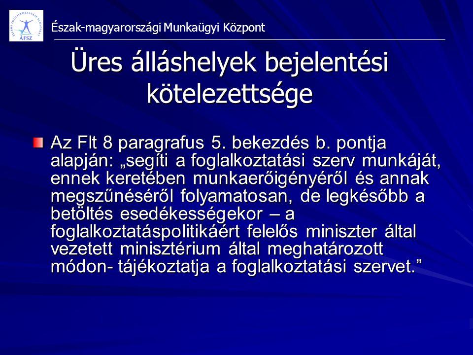 """Észak-magyarországi Munkaügyi Központ Üres álláshelyek bejelentési kötelezettsége Az Flt 8 paragrafus 5. bekezdés b. pontja alapján: """"segíti a foglalk"""