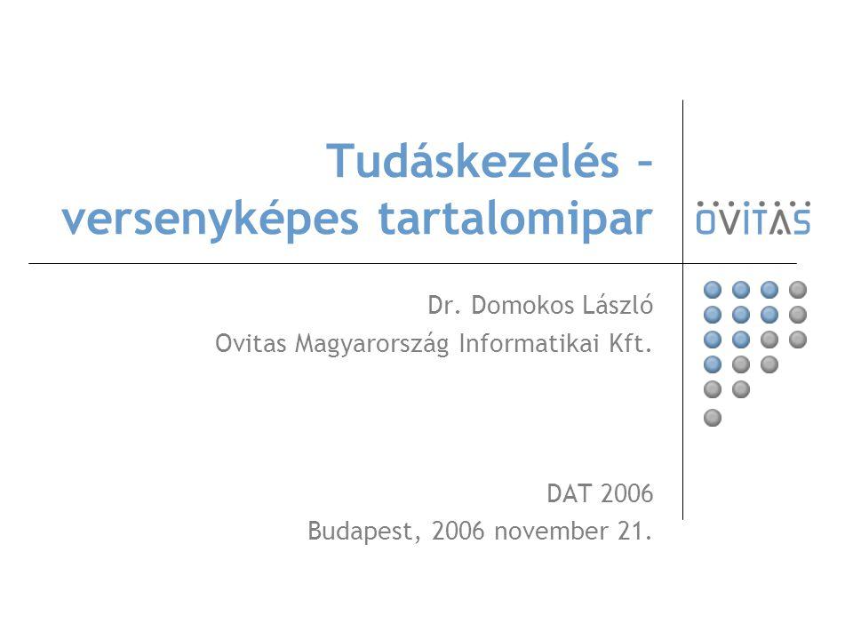 Tudáskezelés – versenyképes tartalomipar Dr. Domokos László Ovitas Magyarország Informatikai Kft. DAT 2006 Budapest, 2006 november 21.