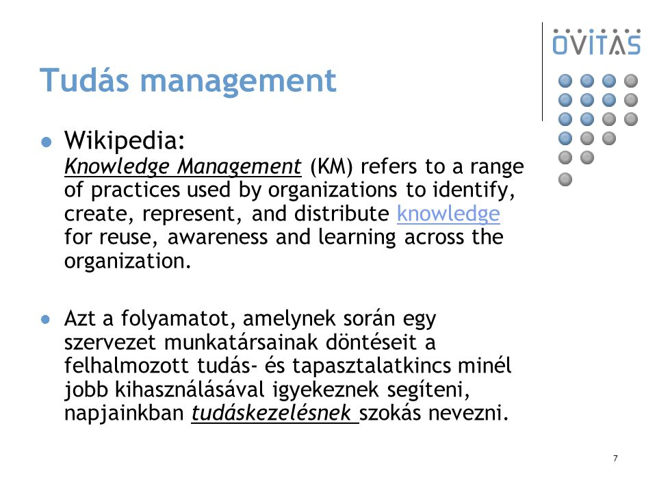 7 Tudás management Wikipedia: Knowledge Management (KM) refers to a range of practices used by organizations to identify, create, represent, and distribute knowledge for reuse, awareness and learning across the organization.knowledge Azt a folyamatot, amelynek során egy szervezet munkatársainak döntéseit a felhalmozott tudás- és tapasztalatkincs minél jobb kihasználásával igyekeznek segíteni, napjainkban tudáskezelésnek szokás nevezni.