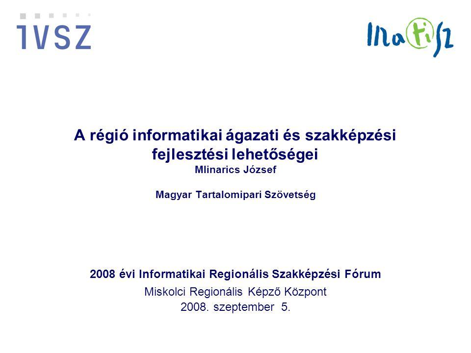 A régió informatikai ágazati és szakképzési fejlesztési lehetőségei Mlinarics József Magyar Tartalomipari Szövetség 2008 évi Informatikai Regionális Szakképzési Fórum Miskolci Regionális Képző Központ 2008.