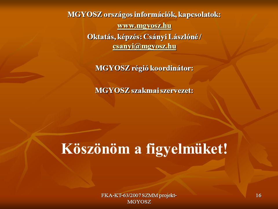 FKA-KT-63/2007 SZMM projekt- MGYOSZ 16 MGYOSZ országos információk, kapcsolatok: www.mgyosz.hu Oktatás, képzés: Csányi Lászlóné / csanyi@mgyosz.hu csa
