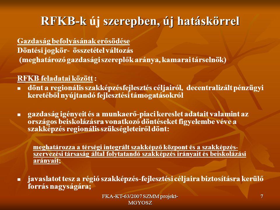 FKA-KT-63/2007 SZMM projekt- MGYOSZ 7 RFKB-k szerepben, új hatáskörrel RFKB-k új szerepben, új hatáskörrel Gazdaság befolyásának erősödése Döntési jogkör- összetétel változás (meghatározó gazdasági szereplők aránya, kamarai társelnök) RFKB feladatai között : dönt a regionális szakképzésfejlesztés céljairól, decentralizált pénzügyi keretéből nyújtandó fejlesztési támogatásokról gazdaság igényeit és a munkaerő-piaci kereslet adatait valamint az országos beiskolázásra vonatkozó döntéseket figyelembe véve a szakképzés regionális szükségleteiről dönt: meghatározza a térségi integrált szakképző központ és a szakképzés- szervezési társaság által folytatandó szakképzés irányait és beiskolázási arányait; javaslatot tesz a régió szakképzés-fejlesztési céljaira biztosításra kerülő forrás nagyságára;