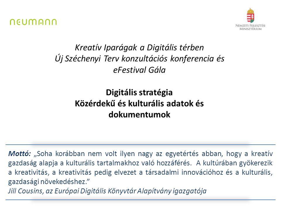 """Kreatív Iparágak a Digitális térben Új Széchenyi Terv konzultációs konferencia és eFestival Gála Digitális stratégia Közérdekű és kulturális adatok és dokumentumok Mottó: """"Soha korábban nem volt ilyen nagy az egyetértés abban, hogy a kreatív gazdaság alapja a kulturális tartalmakhoz való hozzáférés."""