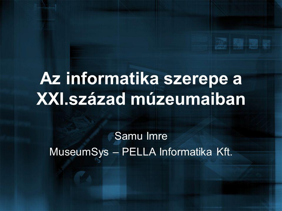 Az informatika szerepe a XXI.század múzeumaiban Samu Imre MuseumSys – PELLA Informatika Kft.