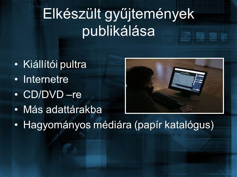 Elkészült gyűjtemények publikálása Kiállítói pultra Internetre CD/DVD –re Más adattárakba Hagyományos médiára (papír katalógus)