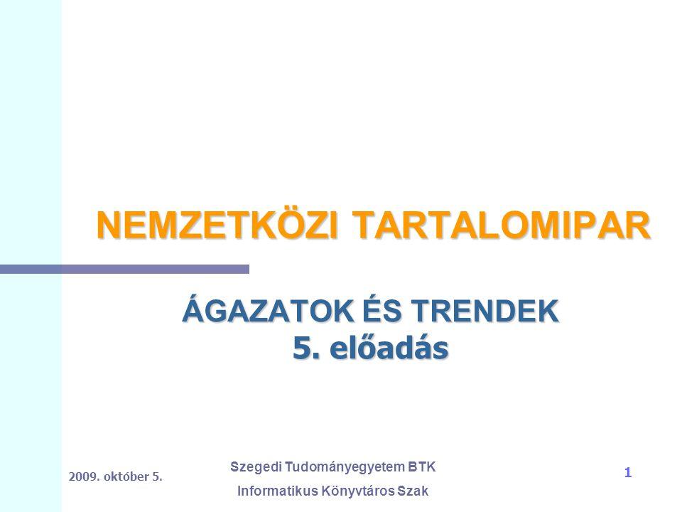 2009. október 5. Szegedi Tudományegyetem BTK Informatikus Könyvtáros Szak 1 NEMZETKÖZI TARTALOMIPAR ÁGAZATOK ÉS TRENDEK 5. előadás