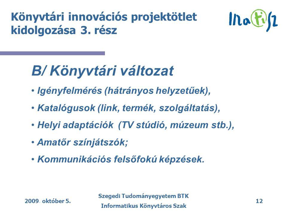 2009. október 5. Szegedi Tudományegyetem BTK Informatikus Könyvtáros Szak 12 Könyvtári innovációs projektötlet kidolgozása 3. rész B/ Könyvtári változ