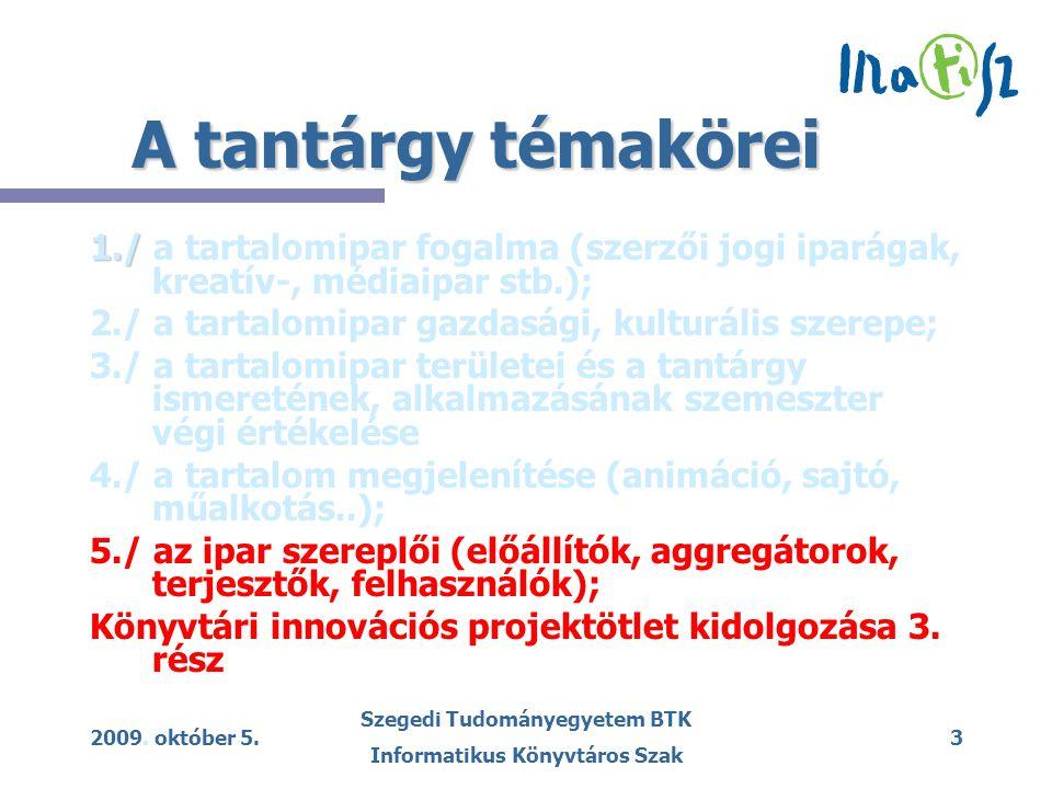 2009. október 5. Szegedi Tudományegyetem BTK Informatikus Könyvtáros Szak 3 A tantárgy témakörei 1./ 1./ a tartalomipar fogalma (szerzői jogi iparágak