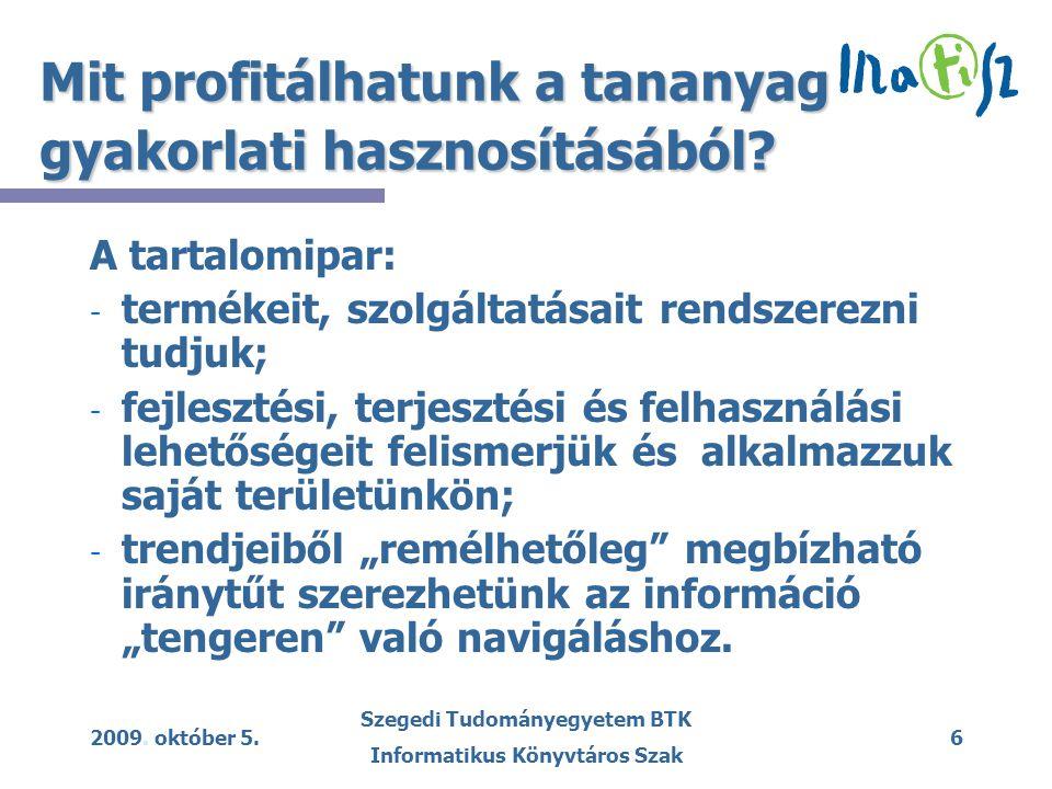 2009. október 5. Szegedi Tudományegyetem BTK Informatikus Könyvtáros Szak 6 Mit profitálhatunk a tananyag gyakorlati hasznosításából? A tartalomipar: