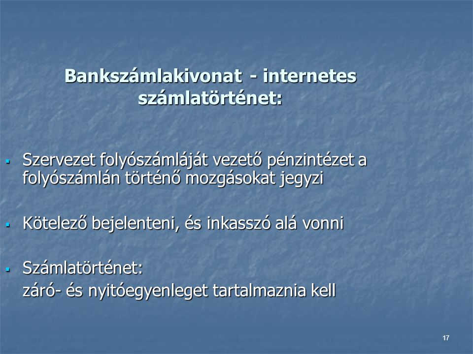17 Bankszámlakivonat - internetes számlatörténet:  Szervezet folyószámláját vezető pénzintézet a folyószámlán történő mozgásokat jegyzi  Kötelező be