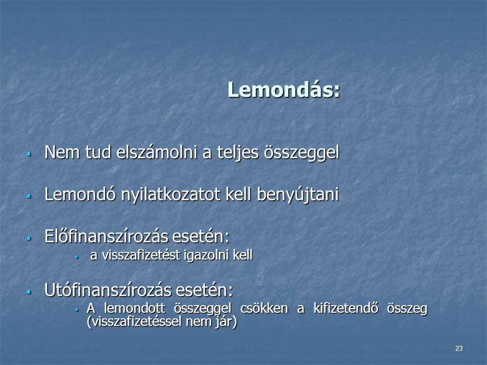 23 Lemondás:  Nem tud elszámolni a teljes összeggel  Lemondó nyilatkozatot kell benyújtani  Előfinanszírozás esetén: a visszafizetést igazolni kell