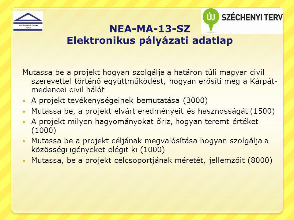 NEA-MA-13-SZ Elektronikus pályázati adatlap Mutassa be a projekt hogyan szolgálja a határon túli magyar civil szerevettel történő együttműködést, hogyan erősíti meg a Kárpát- medencei civil hálót A projekt tevékenységeinek bemutatása (3000) Mutassa be, a projekt elvárt eredményeit és hasznosságát (1500) A projekt milyen hagyományokat őriz, hogyan teremt értéket (1000) Mutassa be a projekt céljának megvalósítása hogyan szolgálja a közösségi igényeket elégit ki (1000) Mutassa, be a projekt célcsoportjának méretét, jellemzőit (8000)
