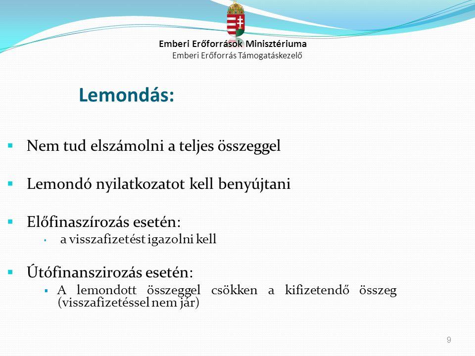 9 Lemondás:  Nem tud elszámolni a teljes összeggel  Lemondó nyilatkozatot kell benyújtani  Előfinaszírozás esetén: a visszafizetést igazolni kell 