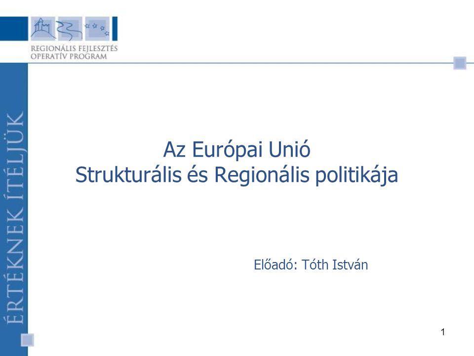 1 Az Európai Unió Strukturális és Regionális politikája Előadó: Tóth István