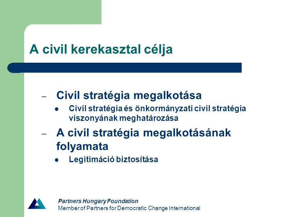 Partners Hungary Foundation Member of Partners for Democratic Change International A civil kerekasztal célja – Civil stratégia megalkotása Civil stratégia és önkormányzati civil stratégia viszonyának meghatározása – A civil stratégia megalkotásának folyamata Legitimáció biztosítása