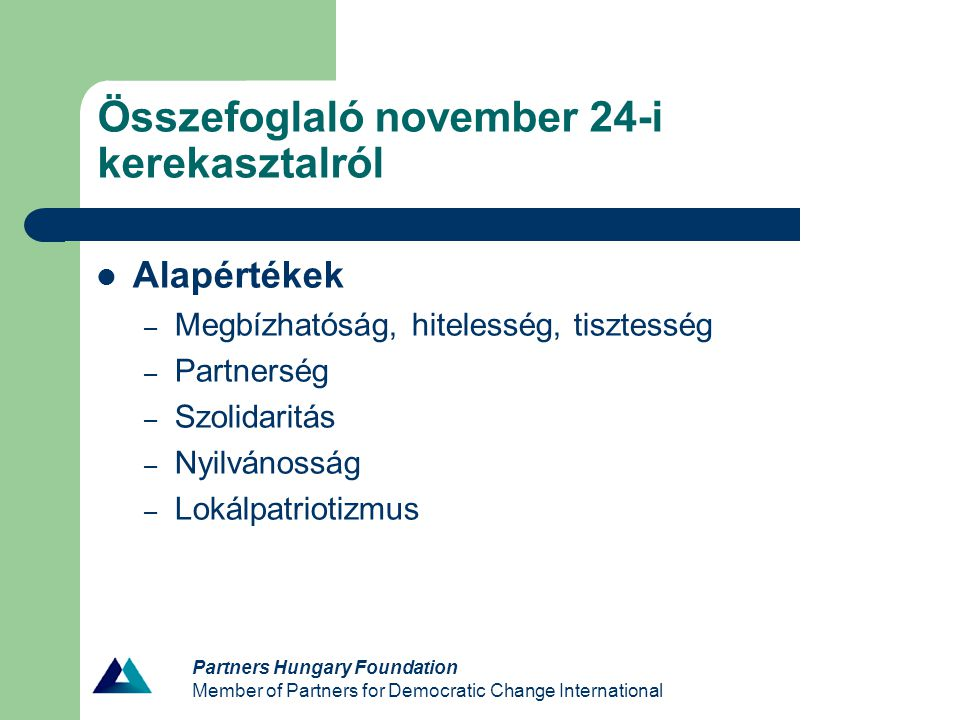 Partners Hungary Foundation Member of Partners for Democratic Change International Összefoglaló november 24-i kerekasztalról Alapértékek – Megbízhatóság, hitelesség, tisztesség – Partnerség – Szolidaritás – Nyilvánosság – Lokálpatriotizmus