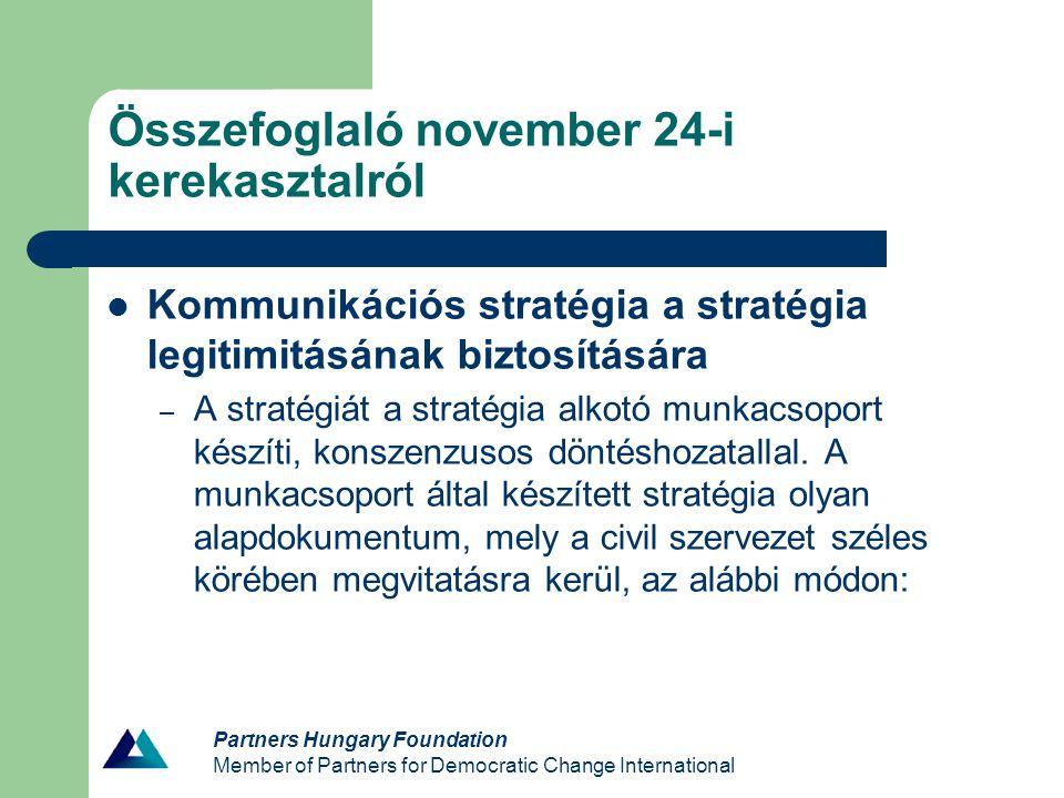 Partners Hungary Foundation Member of Partners for Democratic Change International Összefoglaló november 24-i kerekasztalról Kommunikációs stratégia a stratégia legitimitásának biztosítására – A stratégiát a stratégia alkotó munkacsoport készíti, konszenzusos döntéshozatallal.