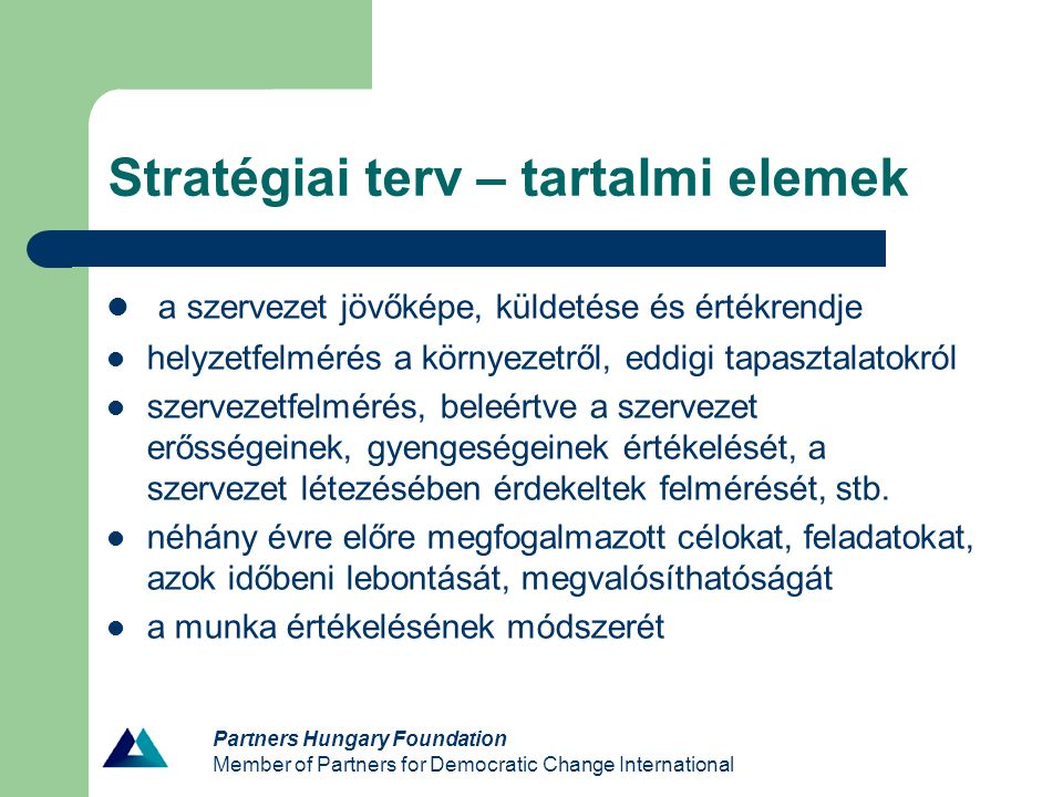 Stratégiai terv – tartalmi elemek a szervezet jövőképe, küldetése és értékrendje helyzetfelmérés a környezetről, eddigi tapasztalatokról szervezetfelmérés, beleértve a szervezet erősségeinek, gyengeségeinek értékelését, a szervezet létezésében érdekeltek felmérését, stb.