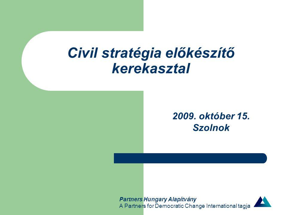 Partners Hungary Alapítvány A Partners for Democratic Change International tagja Civil stratégia előkészítő kerekasztal 2009. október 15. Szolnok