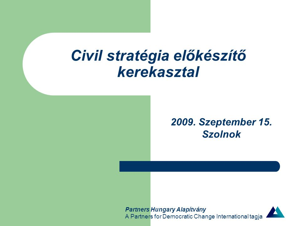 Partners Hungary Alapítvány A Partners for Democratic Change International tagja Civil stratégia előkészítő kerekasztal 2009. Szeptember 15. Szolnok
