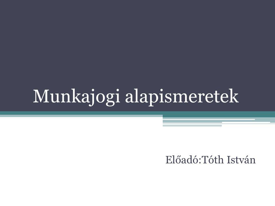 Munkajogi alapismeretek Előadó:Tóth István