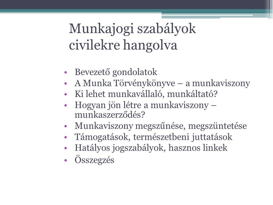 Munkajogi szabályok civilekre hangolva Bevezető gondolatok A Munka Törvénykönyve – a munkaviszony Ki lehet munkavállaló, munkáltató? Hogyan jön létre