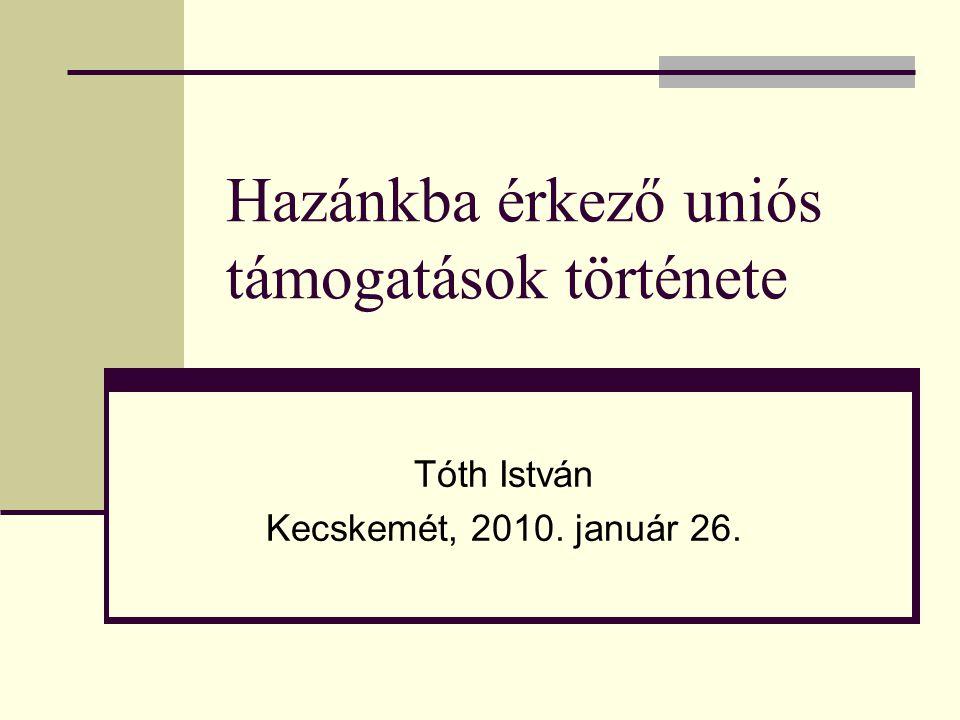 Hazánkba érkező uniós támogatások története Tóth István Kecskemét, 2010. január 26.