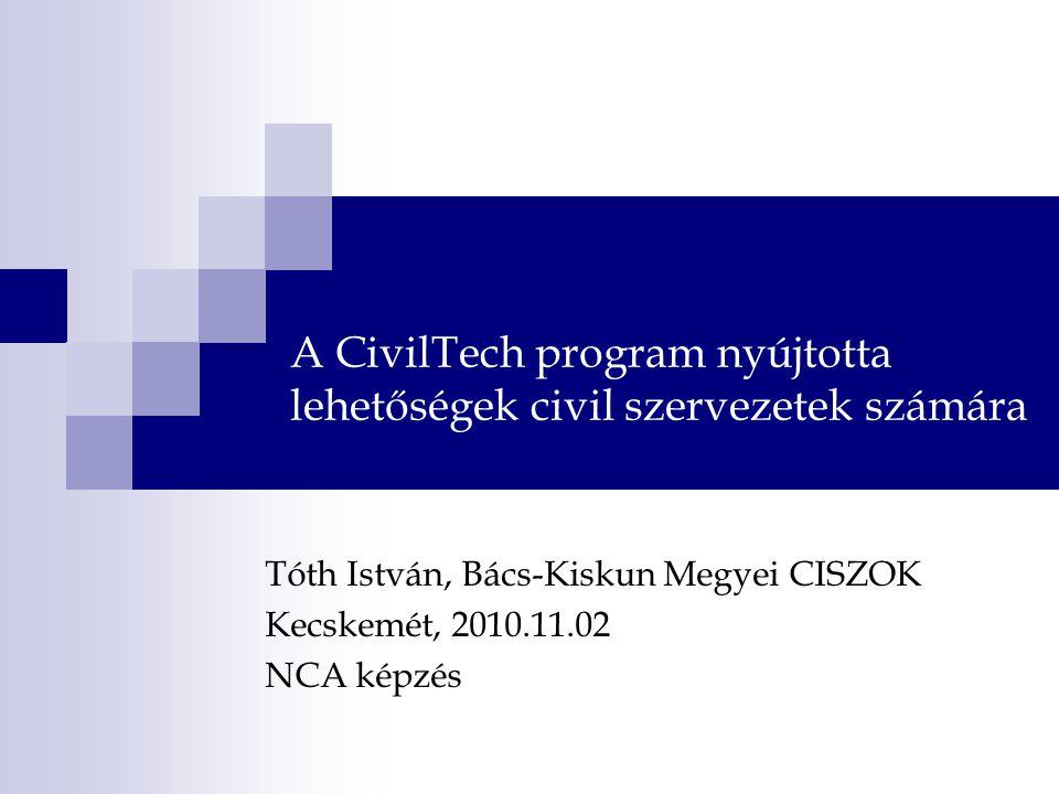 A CivilTech program nyújtotta lehetőségek civil szervezetek számára Tóth István, Bács-Kiskun Megyei CISZOK Kecskemét, 2010.11.02 NCA képzés