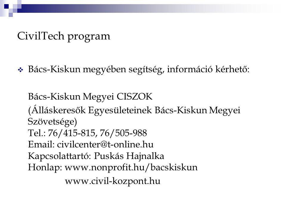 CivilTech program  Bács-Kiskun megyében segítség, információ kérhető: Bács-Kiskun Megyei CISZOK (Álláskeresők Egyesületeinek Bács-Kiskun Megyei Szövetsége) Tel.: 76/415-815, 76/505-988 Email: civilcenter@t-online.hu Kapcsolattartó: Puskás Hajnalka Honlap: www.nonprofit.hu/bacskiskun www.civil-kozpont.hu