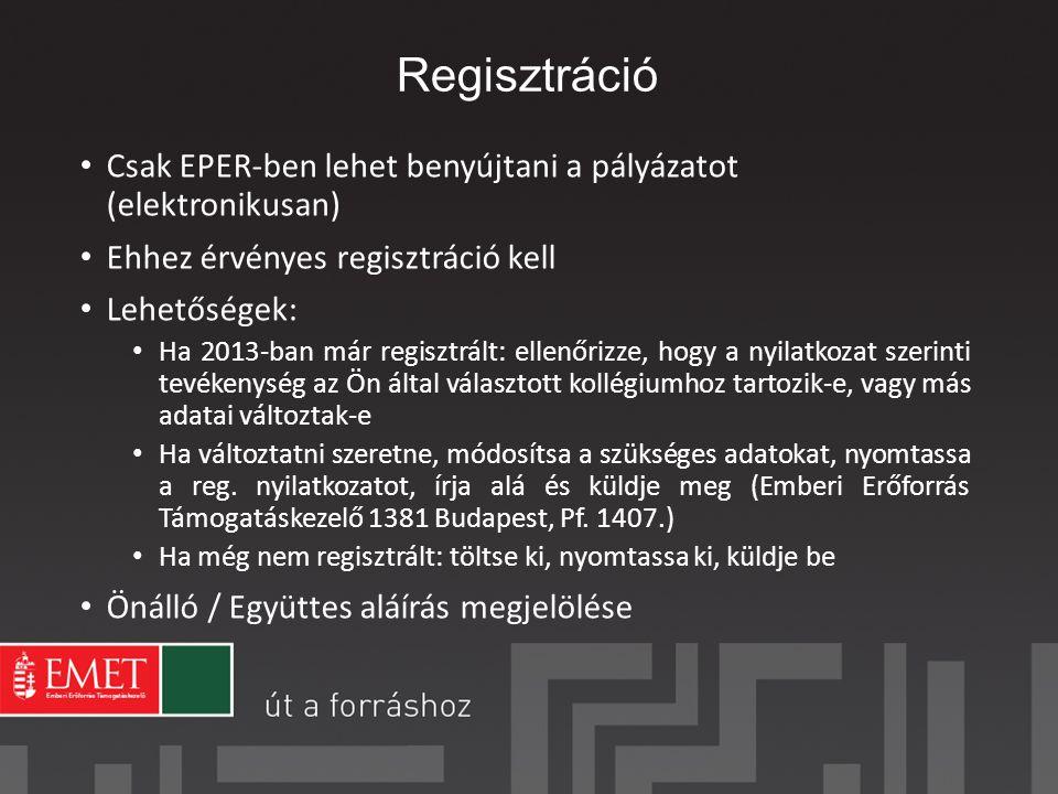 Regisztráció Csak EPER-ben lehet benyújtani a pályázatot (elektronikusan) Ehhez érvényes regisztráció kell Lehetőségek: Ha 2013-ban már regisztrált: ellenőrizze, hogy a nyilatkozat szerinti tevékenység az Ön által választott kollégiumhoz tartozik-e, vagy más adatai változtak-e Ha változtatni szeretne, módosítsa a szükséges adatokat, nyomtassa a reg.