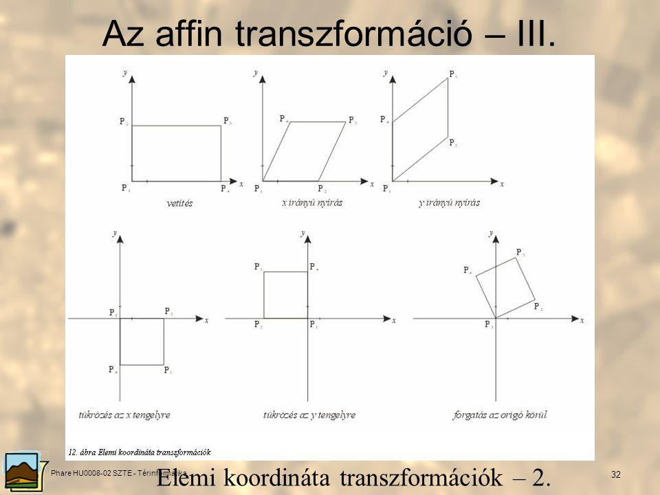 Phare HU0008-02 SZTE - Térinformatika 31 Az affin transzformáció – II. Elemi koordináta transzformációk – 1.
