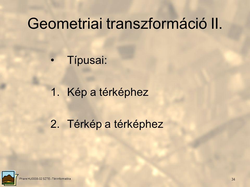 Phare HU0008-02 SZTE - Térinformatika 33 Geometriai transzformáció I. Célja: a, geometriai adatok átalakítása ismert vetületi rendszerbe b, térbeli ad