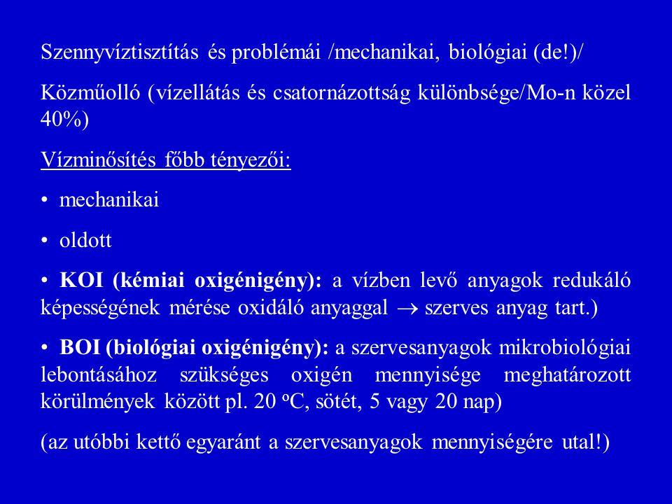 Szennyvíztisztítás és problémái /mechanikai, biológiai (de!)/ Közműolló (vízellátás és csatornázottság különbsége/Mo-n közel 40%) Vízminősítés főbb tényezői: mechanikai oldott KOI (kémiai oxigénigény): a vízben levő anyagok redukáló képességének mérése oxidáló anyaggal  szerves anyag tart.) BOI (biológiai oxigénigény): a szervesanyagok mikrobiológiai lebontásához szükséges oxigén mennyisége meghatározott körülmények között pl.