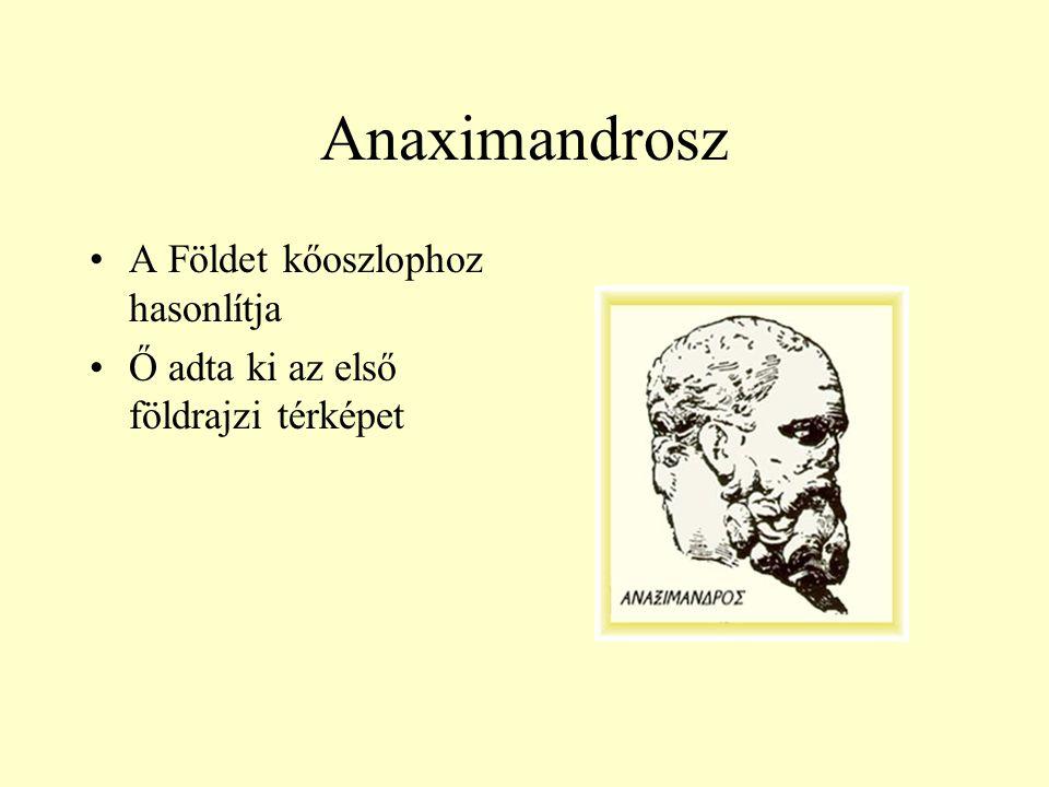 Anaximandrosz A Földet kőoszlophoz hasonlítja Ő adta ki az első földrajzi térképet
