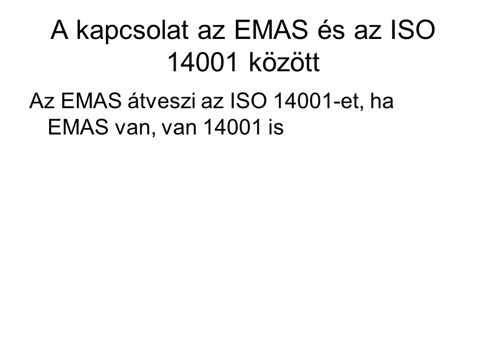 A kapcsolat az EMAS és az ISO 14001 között Az EMAS átveszi az ISO 14001-et, ha EMAS van, van 14001 is