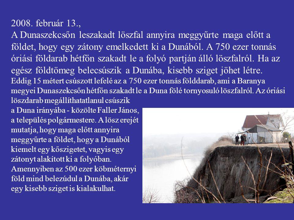 2008. február 13., A Dunaszekcsőn leszakadt löszfal annyira meggyűrte maga előtt a földet, hogy egy zátony emelkedett ki a Dunából. A 750 ezer tonnás