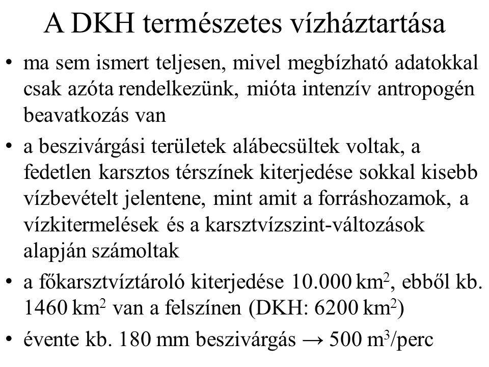 A DKH természetes vízháztartása ma sem ismert teljesen, mivel megbízható adatokkal csak azóta rendelkezünk, mióta intenzív antropogén beavatkozás van a beszivárgási területek alábecsültek voltak, a fedetlen karsztos térszínek kiterjedése sokkal kisebb vízbevételt jelentene, mint amit a forráshozamok, a vízkitermelések és a karsztvízszint-változások alapján számoltak a főkarsztvíztároló kiterjedése 10.000 km 2, ebből kb.