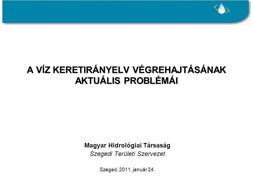 A VÍZ KERETIRÁNYELV VÉGREHAJTÁSÁNAK AKTUÁLIS PROBLÉMÁI Magyar Hidrológiai Társaság Szegedi Területi Szervezet Szeged, 2011.