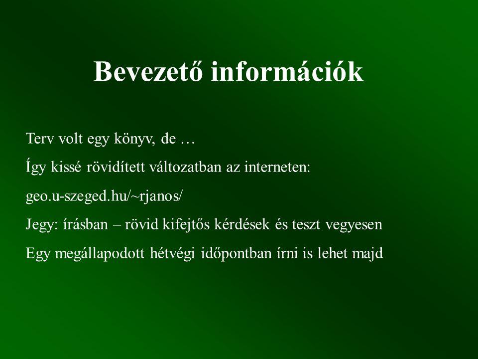 Bevezető információk Terv volt egy könyv, de … Így kissé rövidített változatban az interneten: geo.u-szeged.hu/~rjanos/ Jegy: írásban – rövid kifejtős kérdések és teszt vegyesen Egy megállapodott hétvégi időpontban írni is lehet majd